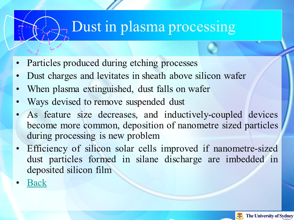 Dust in plasma processing Particles produced during etching processes Dust charges and levitates in sheath above silicon wafer When plasma extinguished, dust falls on wafer Ways devised to remove suspended dust As feature size decreases, and inductively-coupled devices become more common, deposition of nanometre sized particles during processing is new problem Efficiency of silicon solar cells improved if nanometre-sized dust particles formed in silane discharge are imbedded in deposited silicon film Back