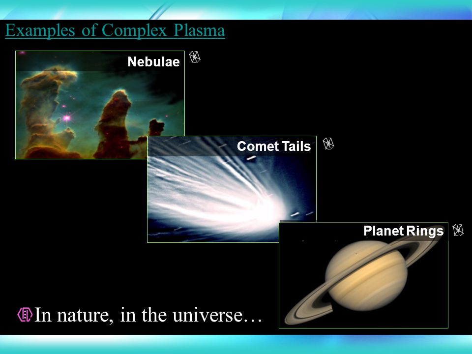 Nebulae Comet Tails Planet Rings In nature, in the universe… Examples of Complex Plasma