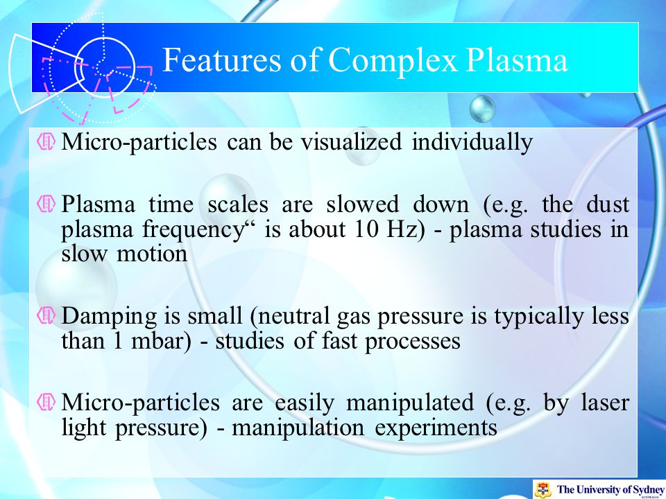 Features of Complex Plasma Micro-particles can be visualized individually Plasma time scales are slowed down (e.g.