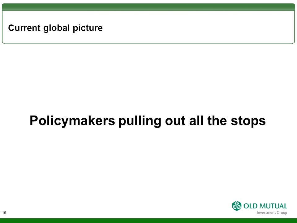 Current global picture Policymakers pulling out all the stops 16