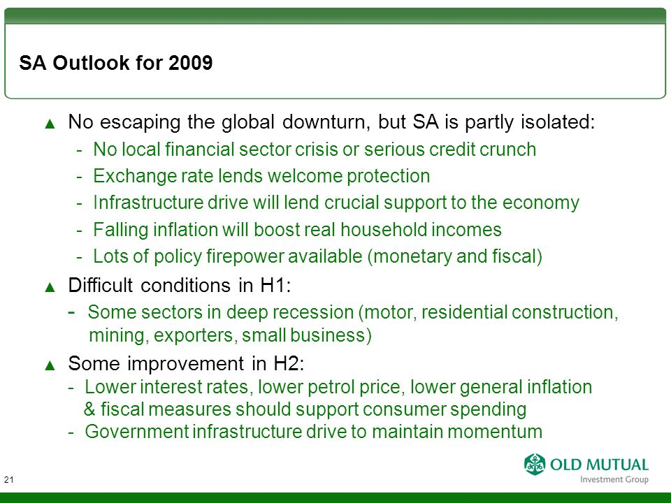 SA Outlook for 2009 ▲ No escaping the global downturn, but SA is partly isolated: - No local financial sector crisis or serious credit crunch - Exchan