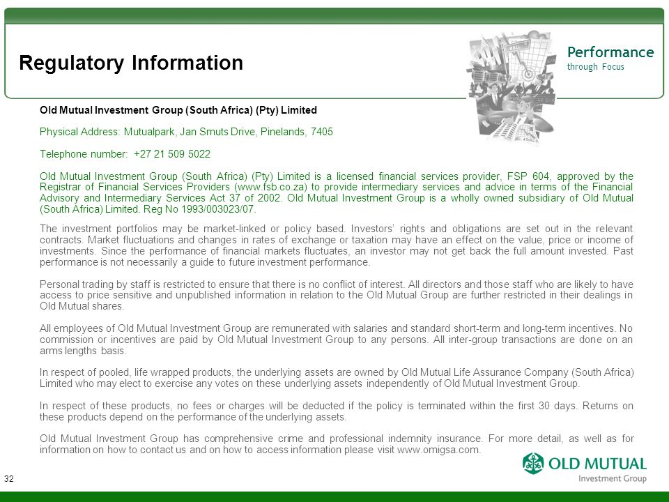 Performance through Focus Regulatory Information 32 Old Mutual Investment Group (South Africa) (Pty) Limited Physical Address: Mutualpark, Jan Smuts D