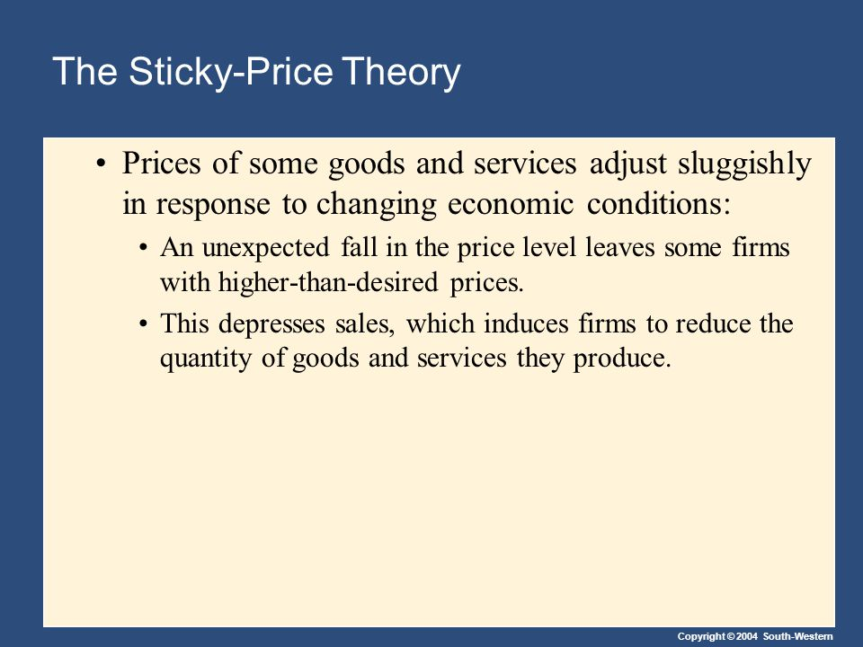 Copyright © 2004 South-Western The Sticky-Price Theory Prices of some goods and services adjust sluggishly in response to changing economic conditions
