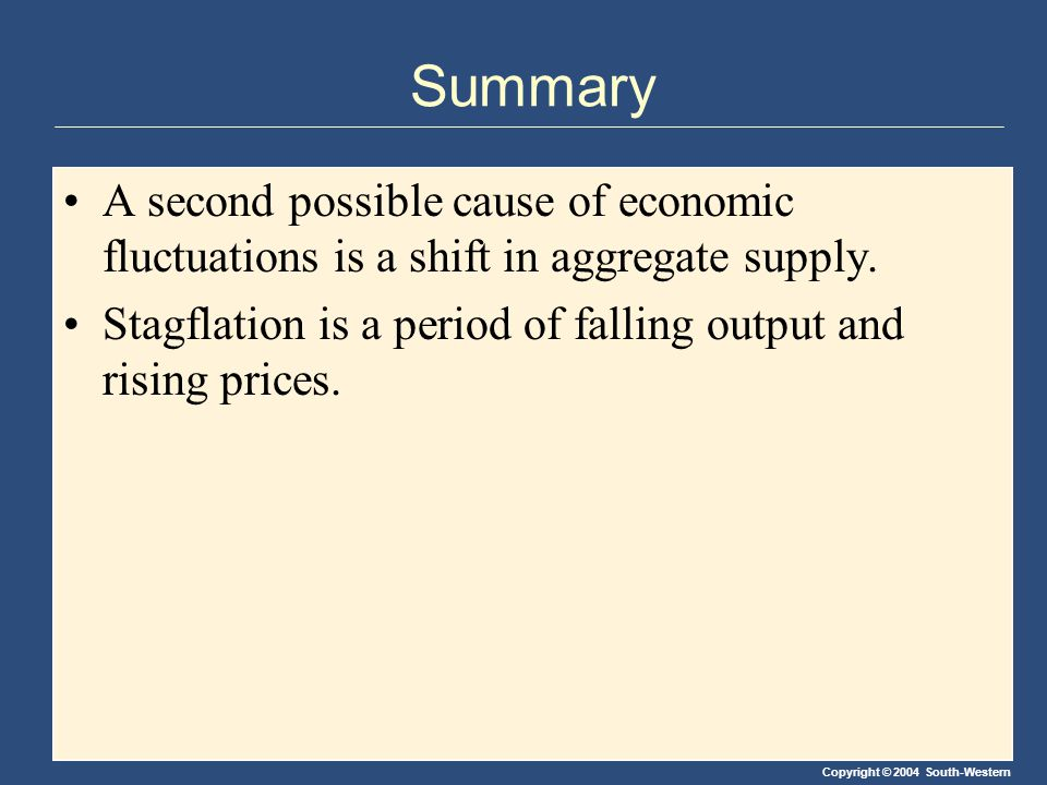 Copyright © 2004 South-Western Summary A second possible cause of economic fluctuations is a shift in aggregate supply. Stagflation is a period of fal