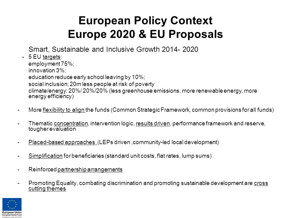European Policy Context Europe 2020 & EU Proposals Smart, Sustainable and Inclusive Growth EU targets: employment 75%; innovation 3%; education reduce early school leaving by 10%; social inclusion; 20m less people at risk of poverty climate/energy: 20%/ 20%/20% (less greenhouse emissions, more renewable energy, more energy efficiency) -More flexibility to align the funds (Common Strategic Framework, common provisions for all funds) -Thematic concentration, intervention logic, results driven, performance framework and reserve, tougher evaluation -Placed-based approaches (LEPs driven,community-led local development) -Simplification for beneficiaries (standard unit costs, flat rates, lump sums) -Reinforced partnership arrangements -Promoting Equality, combating discrimination and promoting sustainable development are cross cutting themes
