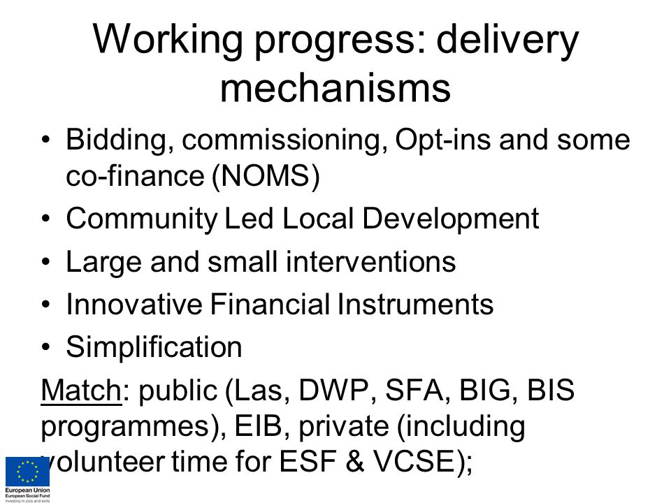 Working progress: delivery mechanisms Bidding, commissioning, Opt-ins and some co-finance (NOMS) Community Led Local Development Large and small interventions Innovative Financial Instruments Simplification Match: public (Las, DWP, SFA, BIG, BIS programmes), EIB, private (including volunteer time for ESF & VCSE);