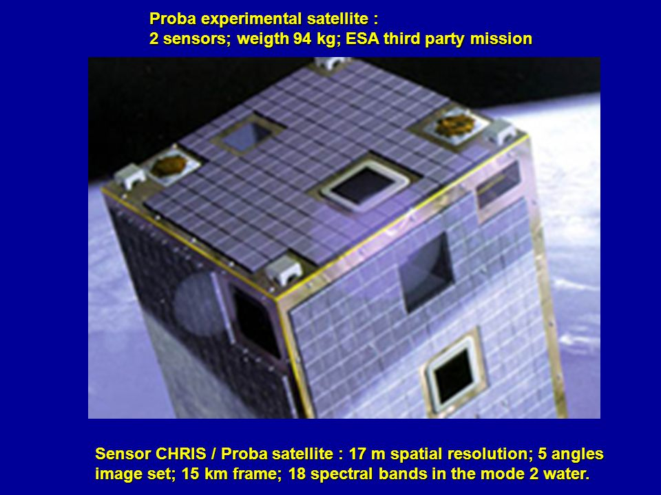 Sensor CHRIS / Proba satellite : 17 m spatial resolution; 5 angles image set; 15 km frame; 18 spectral bands in the mode 2 water.