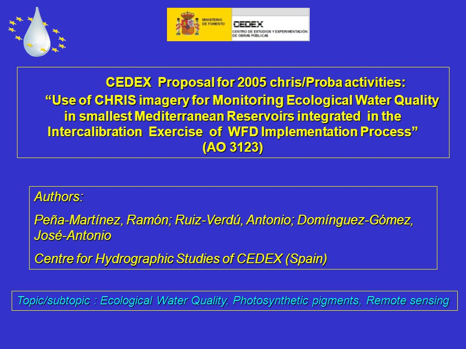 CEDEX Proposal for 2005 chris/Proba activities: CEDEX Proposal for 2005 chris/Proba activities: Use of CHRIS imagery for Monit oring Ecological Water Quality in smallest Mediterranean Reservoirs integrated in the Intercalibration Exercise of WFD Implementation Process (AO 3123) Use of CHRIS imagery for Monit oring Ecological Water Quality in smallest Mediterranean Reservoirs integrated in the Intercalibration Exercise of WFD Implementation Process (AO 3123) Authors: Peña-Martínez, Ramón; Ruiz-Verdú, Antonio; Domínguez-Gómez, José-Antonio Centre for Hydrographic Studies of CEDEX (Spain) Topic/subtopic : Ecological Water Quality, Photosynthetic pigments, Remote sensing
