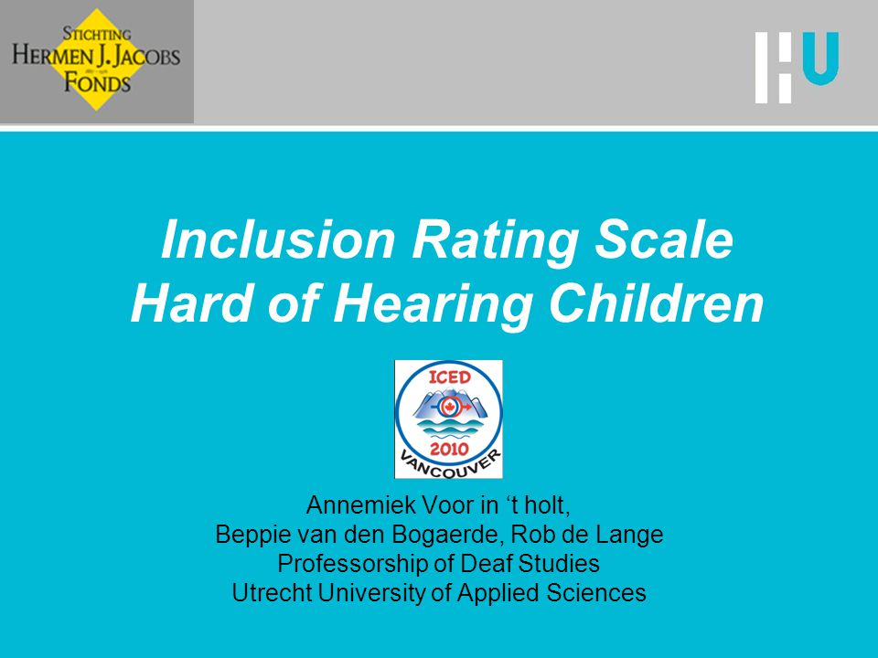 Inclusion Rating Scale Hard of Hearing Children Annemiek Voor in 't holt, Beppie van den Bogaerde, Rob de Lange Professorship of Deaf Studies Utrecht University of Applied Sciences