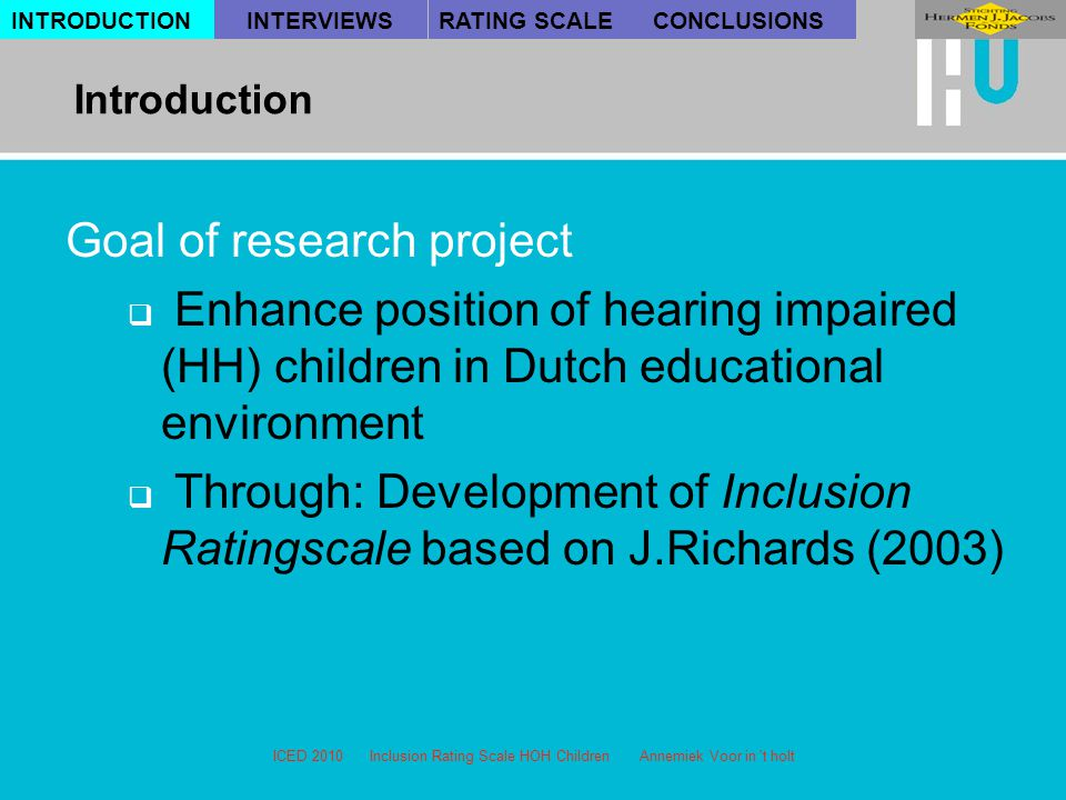 ICED 2010 Inclusion Rating Scale HOH Children Annemiek Voor in t holt Goal of research project  Enhance position of hearing impaired (HH) children in Dutch educational environment  Through: Development of Inclusion Ratingscale based on J.Richards (2003) INTRODUCTION Introduction INTERVIEWSRATING SCALECONCLUSIONS