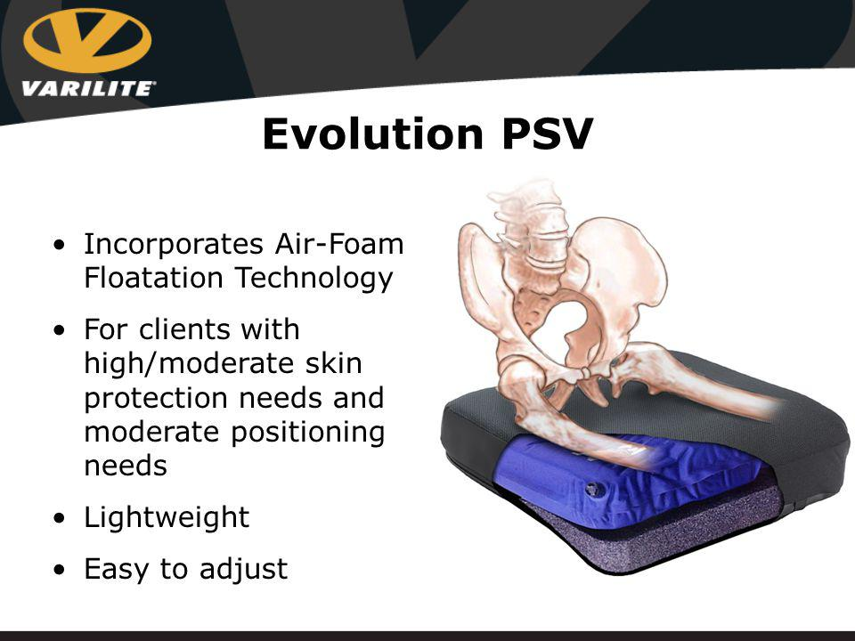 Evolution PSV Incorporates Air-Foam Floatation Technology For clients with high/moderate skin protection needs and moderate positioning needs Lightweight Easy to adjust