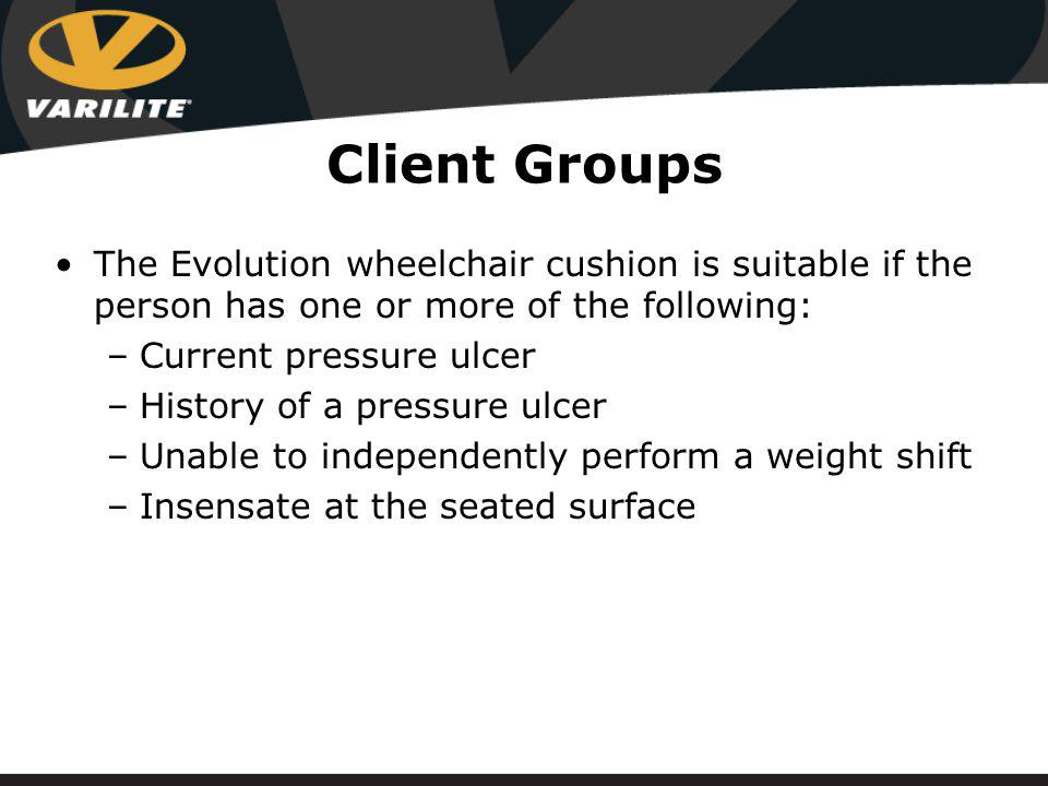 Client Groups The Evolution wheelchair cushion is suitable if the person has one or more of the following: –Current pressure ulcer –History of a pressure ulcer –Unable to independently perform a weight shift –Insensate at the seated surface