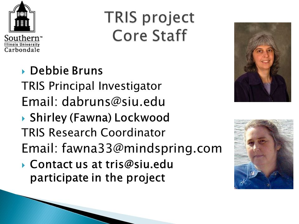  Debbie Bruns TRIS Principal Investigator Email: dabruns@siu.edu  Shirley (Fawna) Lockwood TRIS Research Coordinator Email: fawna33@mindspring.com  Contact us at tris@siu.edu participate in the project