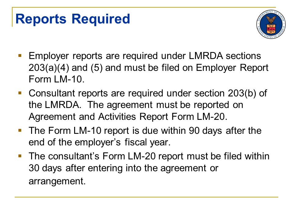 Reports Required  Employer reports are required under LMRDA sections 203(a)(4) and (5) and must be filed on Employer Report Form LM-10.