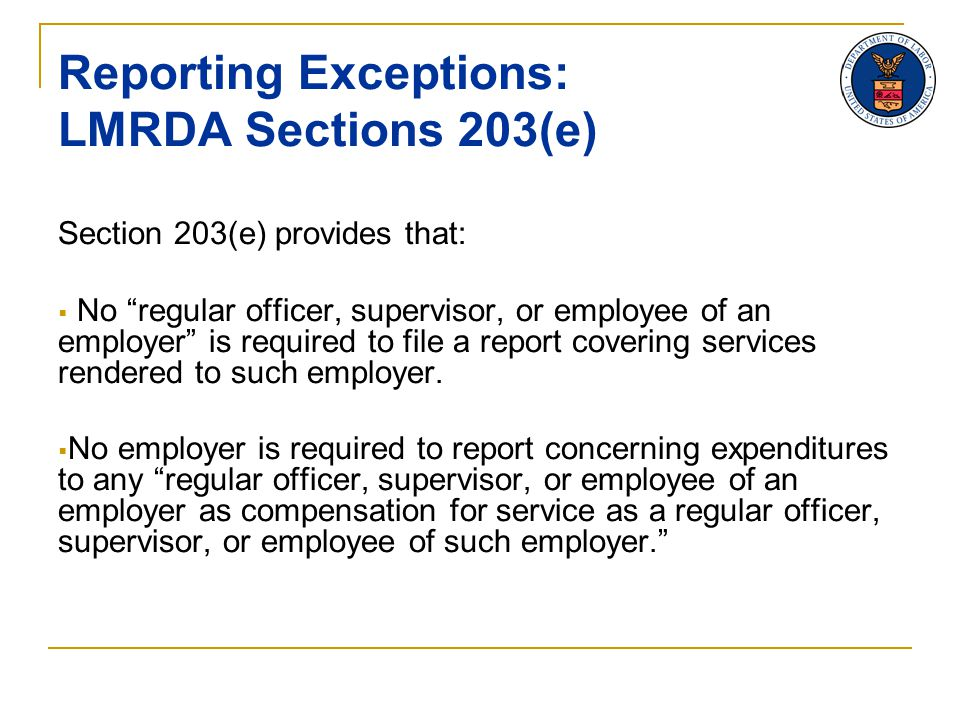 Reporting Exceptions: LMRDA Sections 203(e) Section 203(e) provides that:  No regular officer, supervisor, or employee of an employer is required to file a report covering services rendered to such employer.
