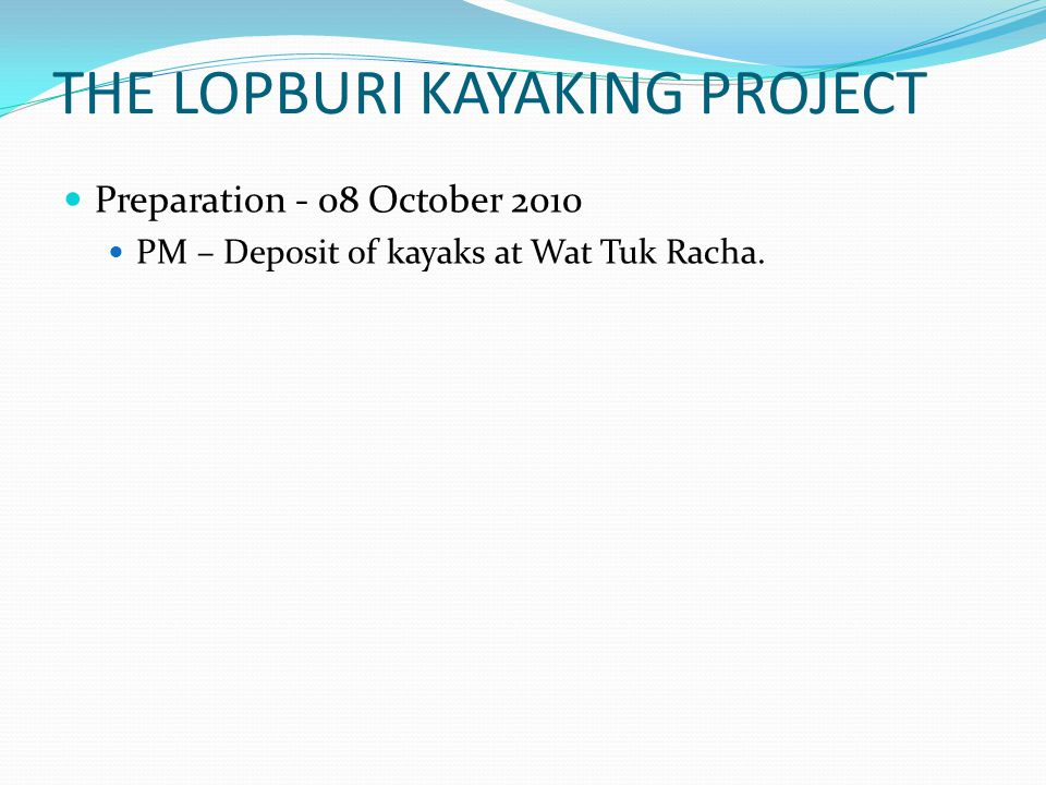 THE LOPBURI KAYAKING PROJECT Preparation - 08 October 2010 PM – Deposit of kayaks at Wat Tuk Racha.