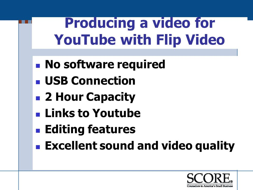 Producing a video for YouTube with Flip Video No software required USB Connection 2 Hour Capacity Links to Youtube Editing features Excellent sound and video quality