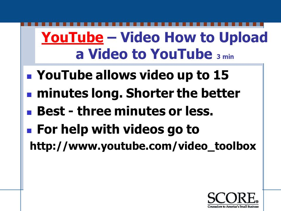 YouTubeYouTube – Video How to Upload a Video to YouTube 3 min YouTube allows video up to 15 minutes long.
