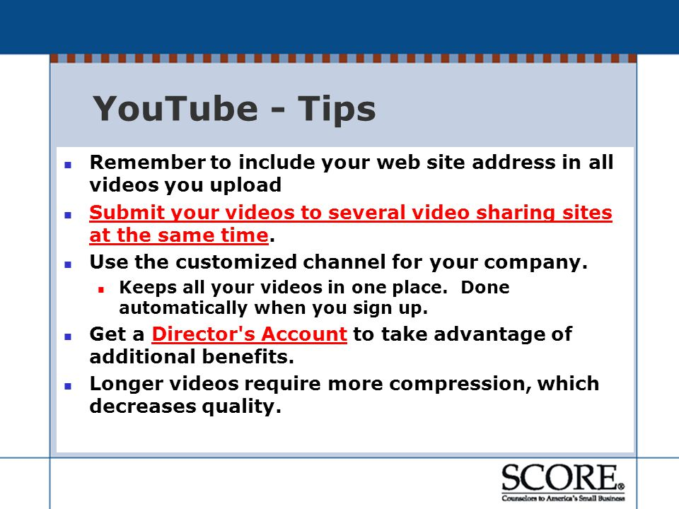 YouTube - Tips Remember to include your web site address in all videos you upload Submit your videos to several video sharing sites at the same time.