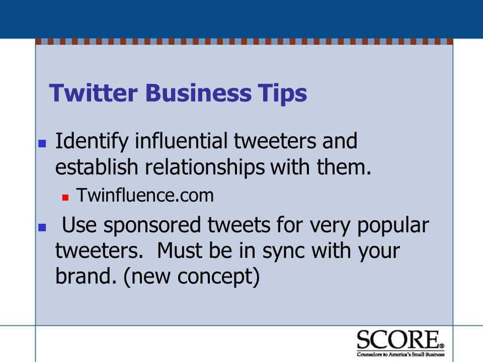 Twitter Business Tips Identify influential tweeters and establish relationships with them.