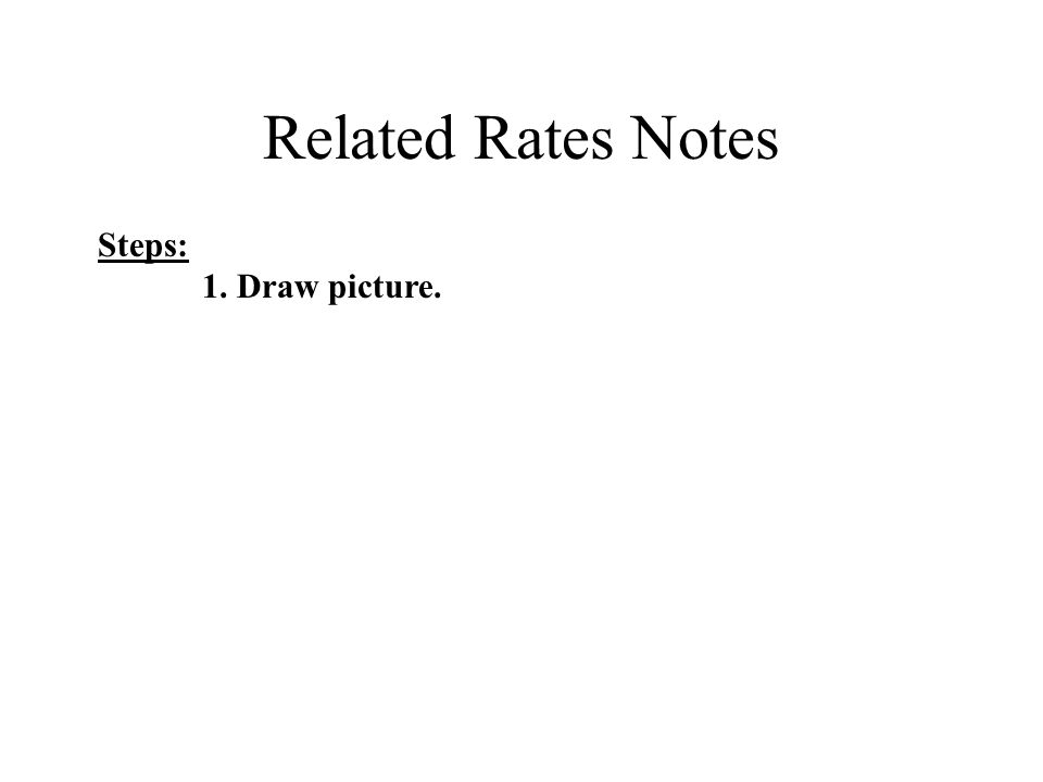 Related Rates Notes Steps: 1. Draw picture.