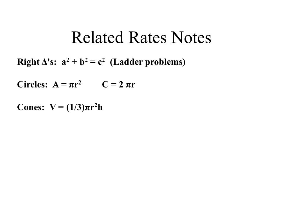 Related Rates Notes Right Δ s: a 2 + b 2 = c 2 (Ladder problems) Circles: A = πr 2 C = 2 πr Cones: V = (1/3)πr 2 h