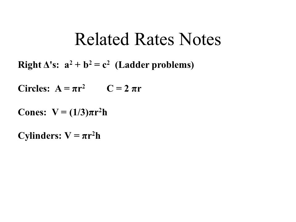 Related Rates Notes Right Δ s: a 2 + b 2 = c 2 (Ladder problems) Circles: A = πr 2 C = 2 πr Cones: V = (1/3)πr 2 h Cylinders: V = πr 2 h