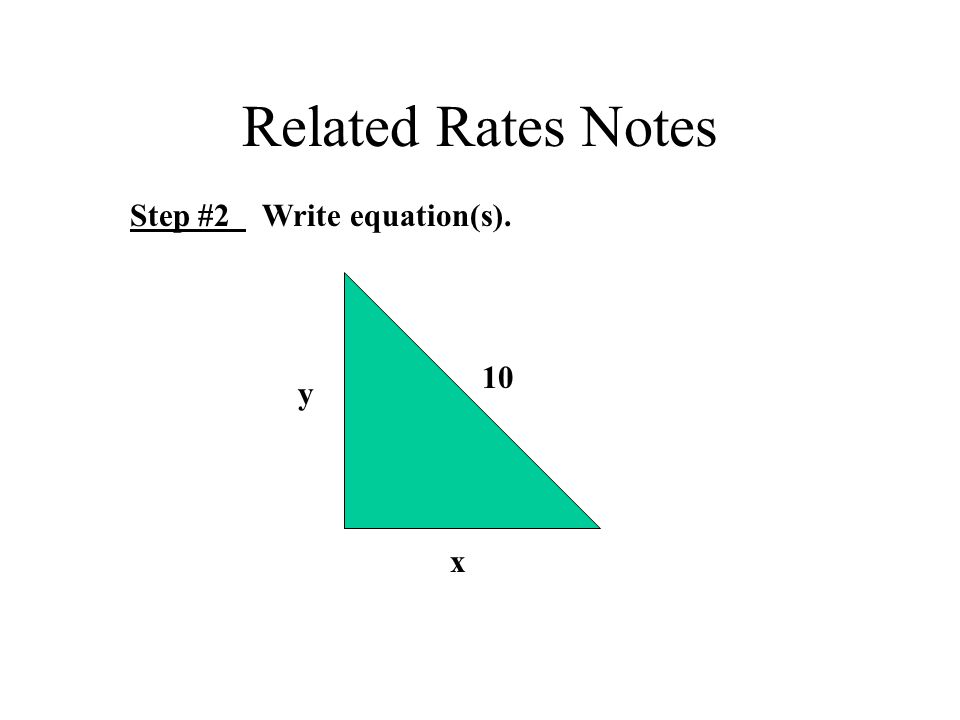 Related Rates Notes Step #2 Write equation(s). 10 x y