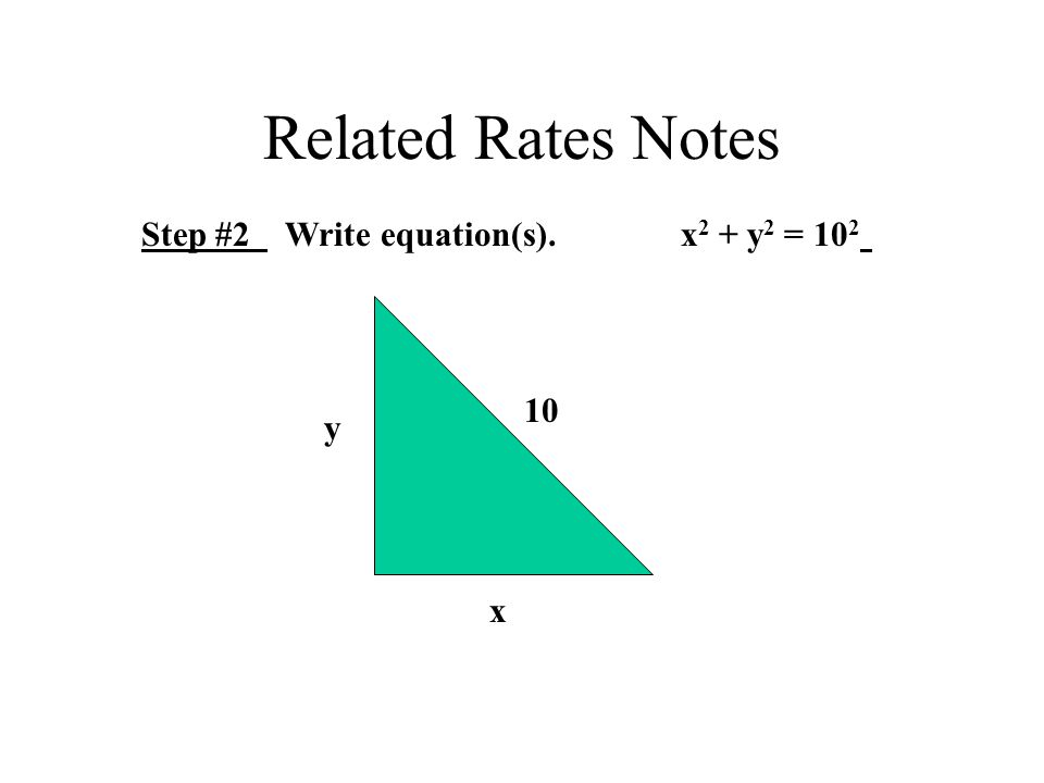 Related Rates Notes Step #2 Write equation(s). x 2 + y 2 = 10 2 10 x y
