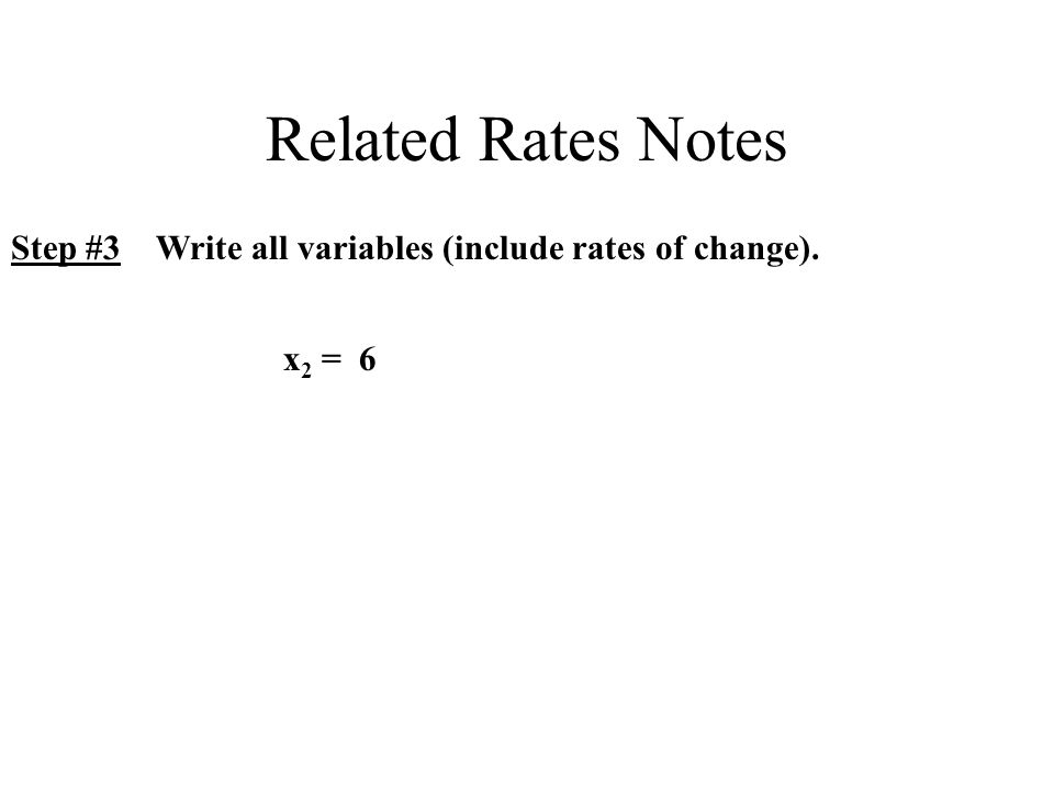 Related Rates Notes Step #3 Write all variables (include rates of change). x 2 = 6