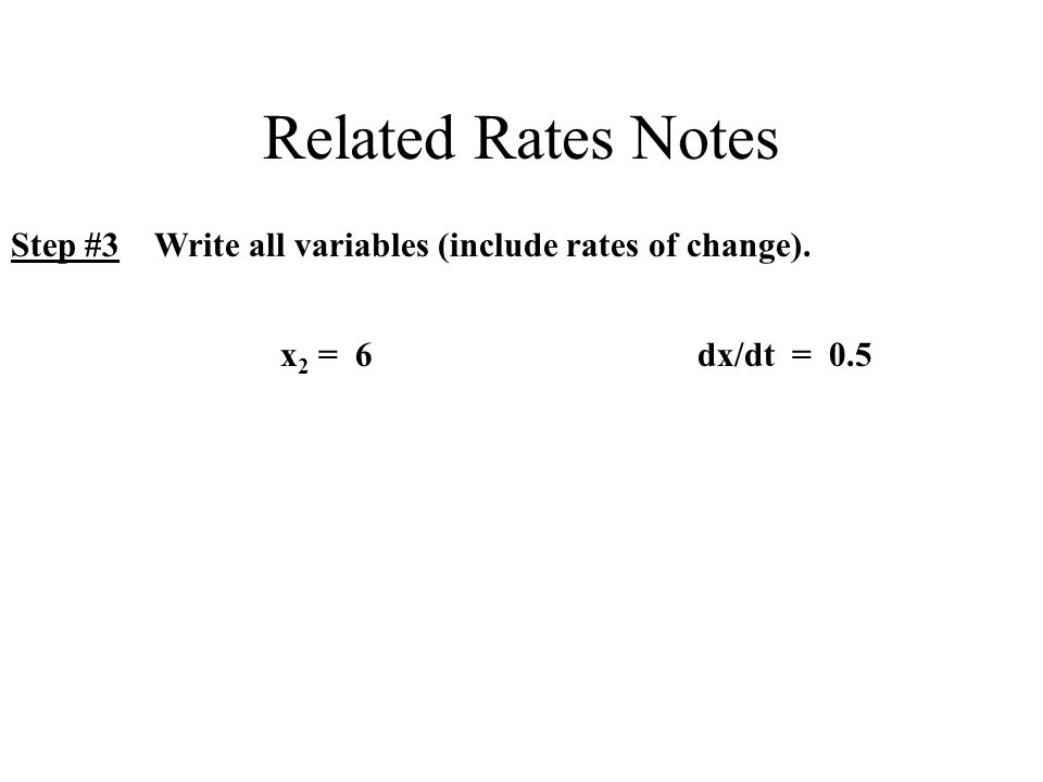 Related Rates Notes Step #3 Write all variables (include rates of change). x 2 = 6dx/dt = 0.5