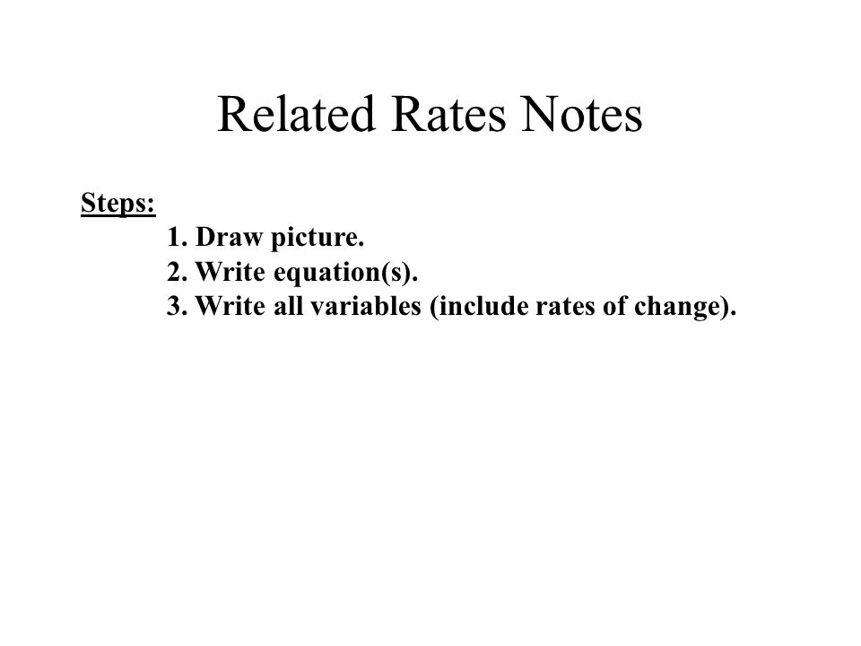 Related Rates Notes Steps: 1. Draw picture. 2. Write equation(s).
