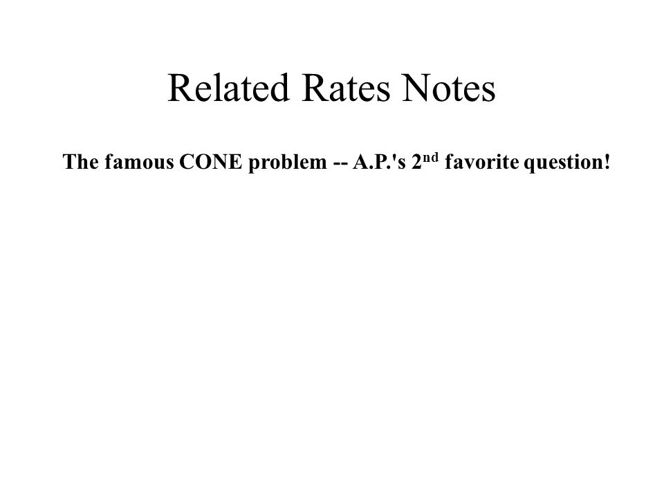 Related Rates Notes The famous CONE problem -- A.P. s 2 nd favorite question!