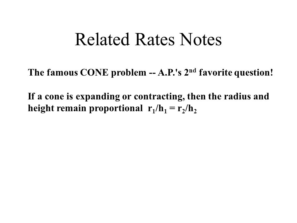 Related Rates Notes The famous CONE problem -- A.P. s 2 nd favorite question.