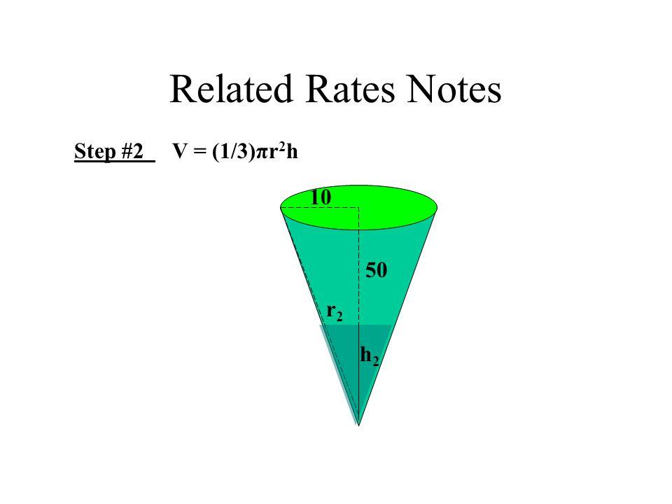 Related Rates Notes Step #2 V = (1/3)πr 2 h 10 50 h2h2 r2r2
