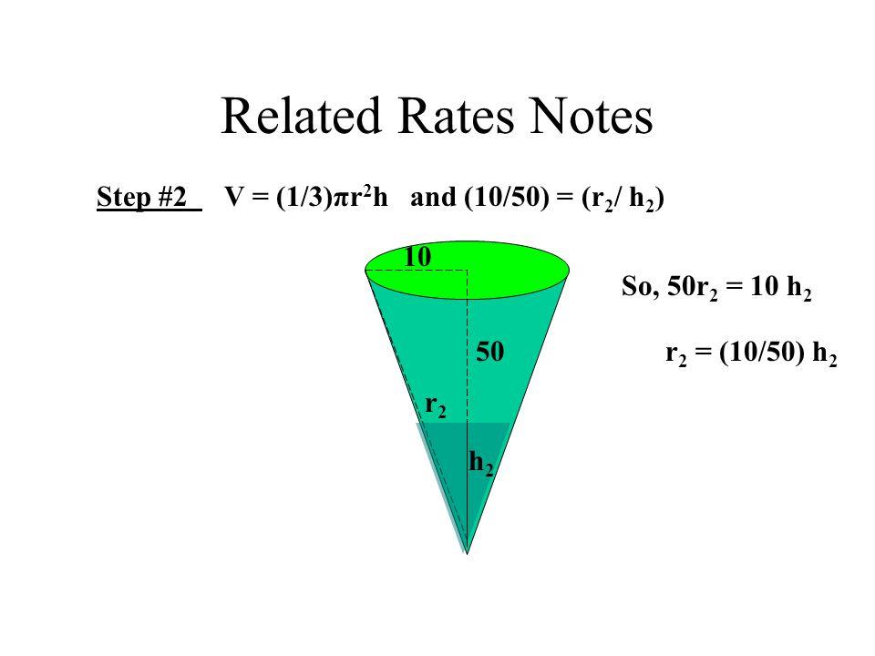 Related Rates Notes Step #2 V = (1/3)πr 2 h and (10/50) = (r 2 / h 2 ) 10 50 h2h2 r2r2 So, 50r 2 = 10 h 2 r 2 = (10/50) h 2