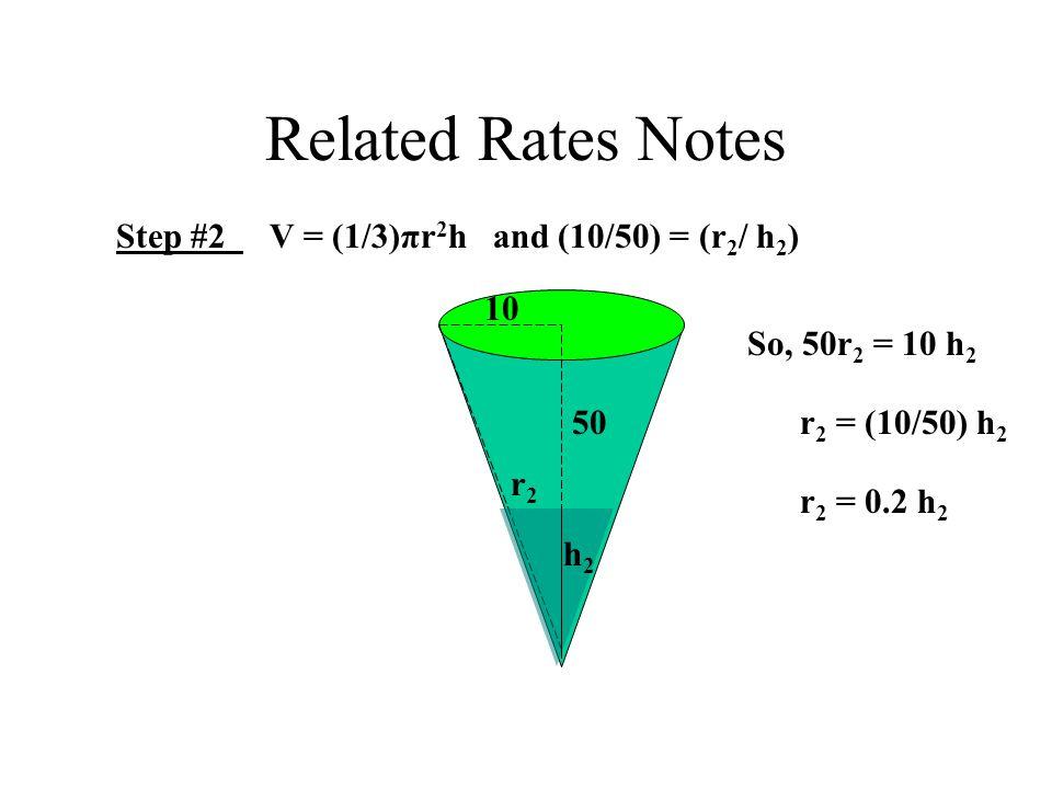 Related Rates Notes Step #2 V = (1/3)πr 2 h and (10/50) = (r 2 / h 2 ) 10 50 h2h2 r2r2 So, 50r 2 = 10 h 2 r 2 = (10/50) h 2 r 2 = 0.2 h 2