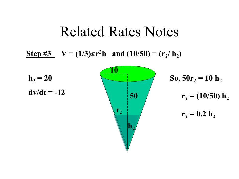 Related Rates Notes Step #3 V = (1/3)πr 2 h and (10/50) = (r 2 / h 2 ) 10 50 h2h2 r2r2 So, 50r 2 = 10 h 2 r 2 = (10/50) h 2 r 2 = 0.2 h 2 h 2 = 20 dv/dt = -12