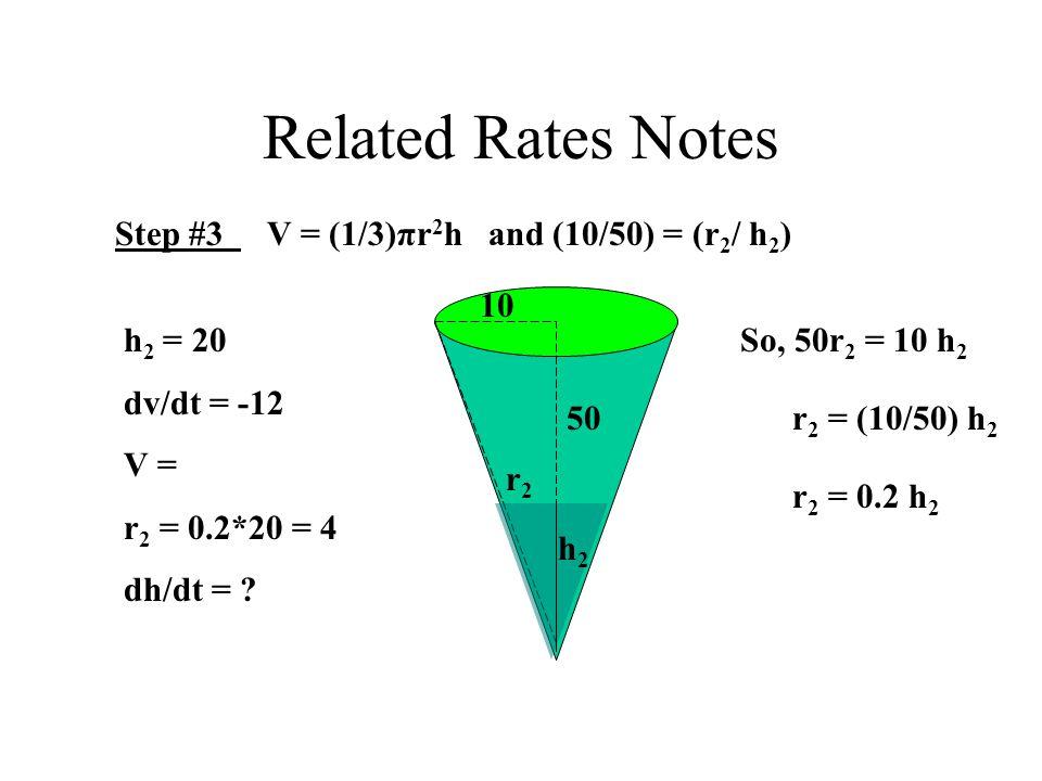 Related Rates Notes Step #3 V = (1/3)πr 2 h and (10/50) = (r 2 / h 2 ) 10 50 h2h2 r2r2 So, 50r 2 = 10 h 2 r 2 = (10/50) h 2 r 2 = 0.2 h 2 h 2 = 20 dv/dt = -12 V = r 2 = 0.2*20 = 4 dh/dt =