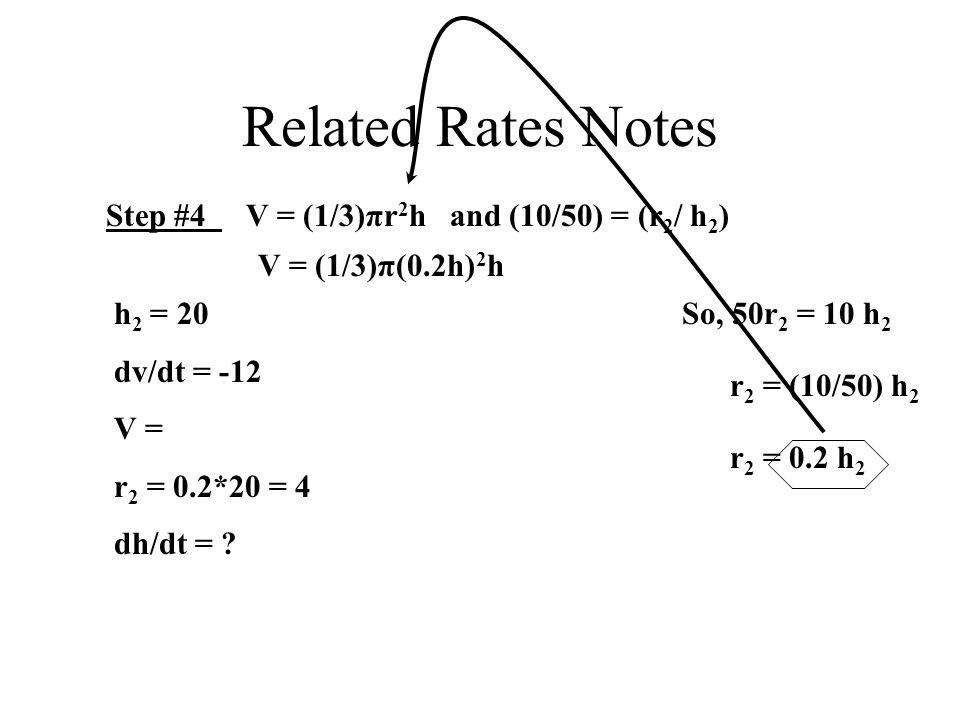 Related Rates Notes Step #4 V = (1/3)πr 2 h and (10/50) = (r 2 / h 2 ) So, 50r 2 = 10 h 2 r 2 = (10/50) h 2 r 2 = 0.2 h 2 h 2 = 20 dv/dt = -12 V = r 2 = 0.2*20 = 4 dh/dt = .