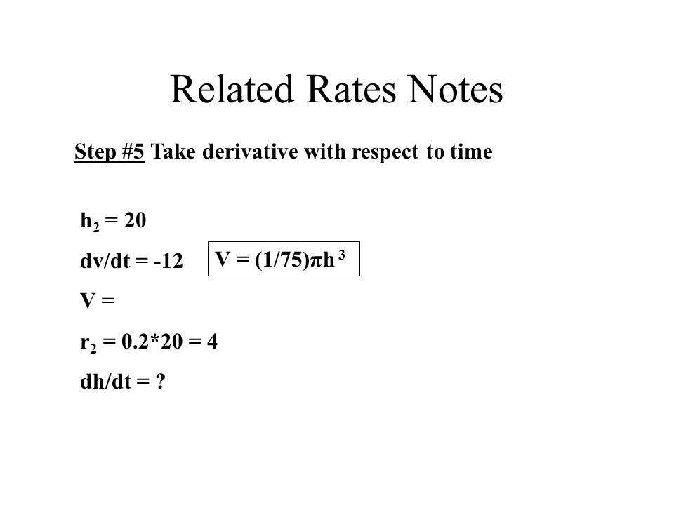 Related Rates Notes Step #5 Take derivative with respect to time h 2 = 20 dv/dt = -12 V = r 2 = 0.2*20 = 4 dh/dt = .
