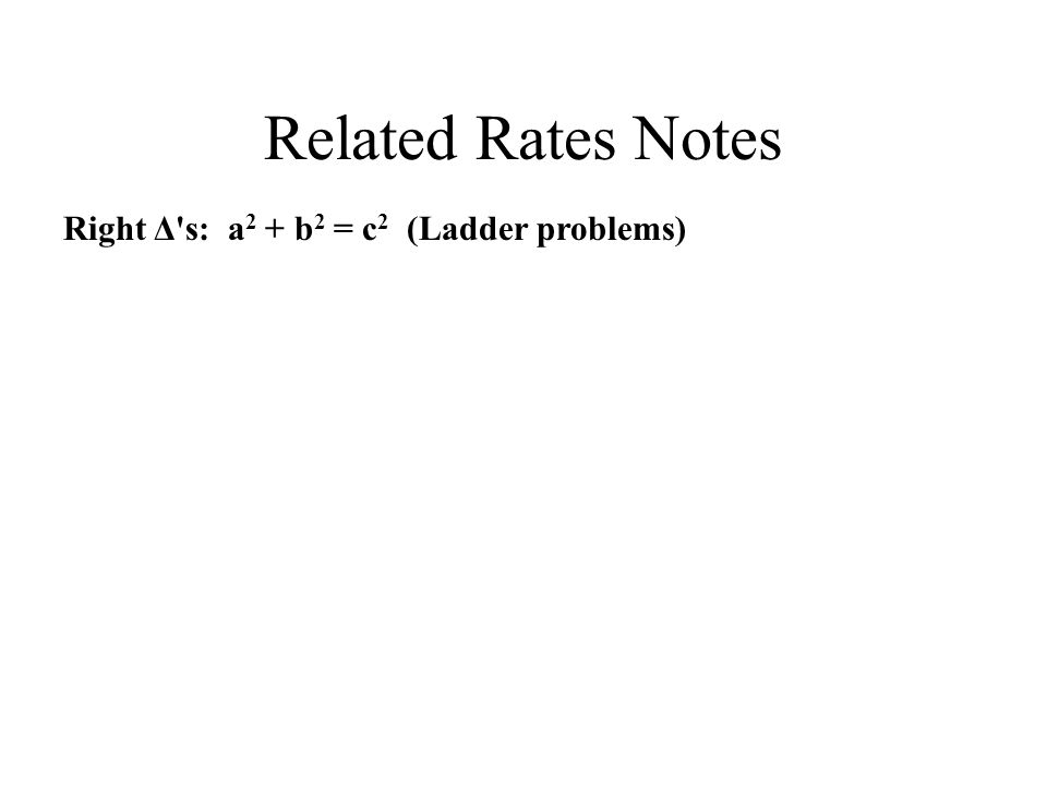 Related Rates Notes Right Δ s: a 2 + b 2 = c 2 (Ladder problems)