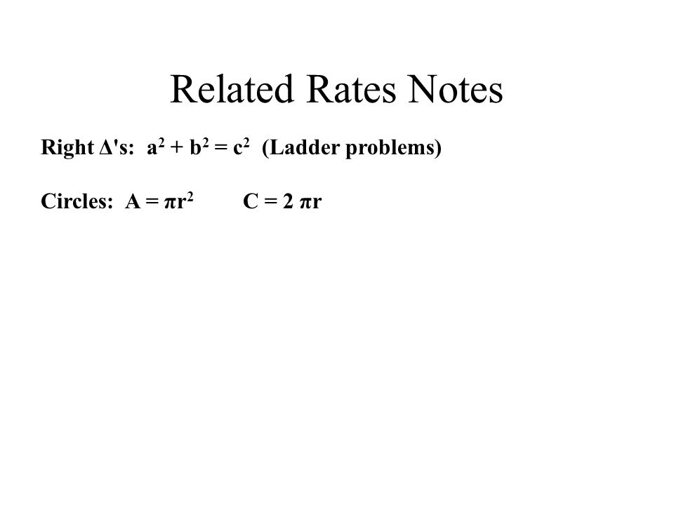 Related Rates Notes Right Δ s: a 2 + b 2 = c 2 (Ladder problems) Circles: A = πr 2 C = 2 πr
