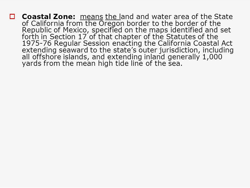  Coastal Zone: means the land and water area of the State of California from the Oregon border to the border of the Republic of Mexico, specified on the maps identified and set forth in Section 17 of that chapter of the Statutes of the 1975-76 Regular Session enacting the California Coastal Act extending seaward to the state's outer jurisdiction, including all offshore islands, and extending inland generally 1,000 yards from the mean high tide line of the sea.