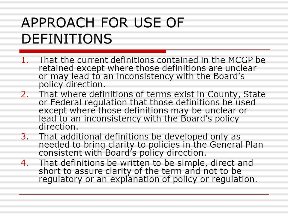 APPROACH FOR USE OF DEFINITIONS 1.That the current definitions contained in the MCGP be retained except where those definitions are unclear or may lead to an inconsistency with the Board's policy direction.