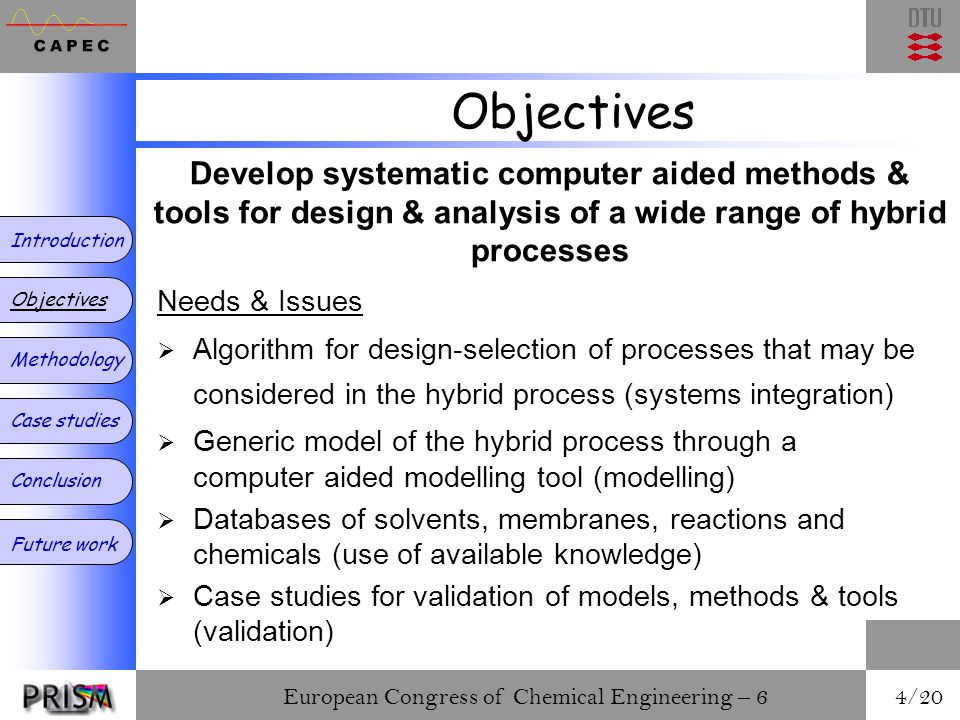 European Congress of Chemical Engineering – 6 4/20 Objectives Needs & Issues  Algorithm for design-selection of processes that may be considered in the hybrid process (systems integration)  Generic model of the hybrid process through a computer aided modelling tool (modelling)  Databases of solvents, membranes, reactions and chemicals (use of available knowledge)  Case studies for validation of models, methods & tools (validation) Introduction Objectives Methodology Case studies Conclusion Future work Develop systematic computer aided methods & tools for design & analysis of a wide range of hybrid processes