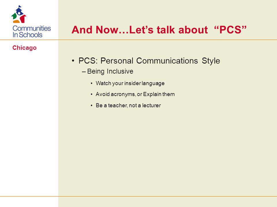 Chicago And Now…Let's talk about PCS PCS: Personal Communications Style –Being Inclusive Watch your insider language Avoid acronyms, or Explain them Be a teacher, not a lecturer