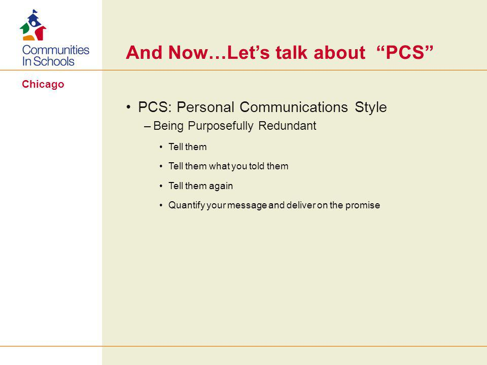 Chicago And Now…Let's talk about PCS PCS: Personal Communications Style –Being Purposefully Redundant Tell them Tell them what you told them Tell them again Quantify your message and deliver on the promise