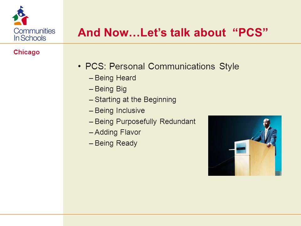 Chicago And Now…Let's talk about PCS PCS: Personal Communications Style –Being Heard –Being Big –Starting at the Beginning –Being Inclusive –Being Purposefully Redundant –Adding Flavor –Being Ready