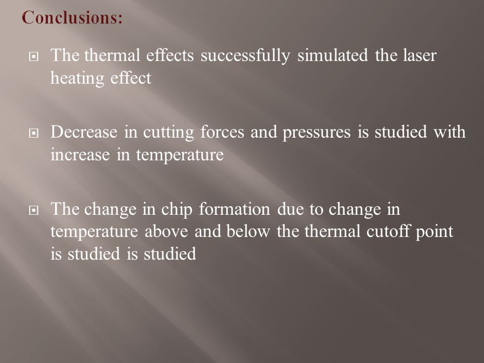  The thermal effects successfully simulated the laser heating effect  Decrease in cutting forces and pressures is studied with increase in temperature  The change in chip formation due to change in temperature above and below the thermal cutoff point is studied is studied